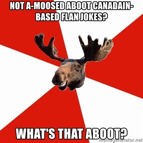 Stereotypical Canadian Moose - Not a-moosed aboot Canadain-based flan jokes? What's that aboot?