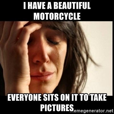 First World Problems - i have a beautiful motorcycle everyone sits on it to take pictures