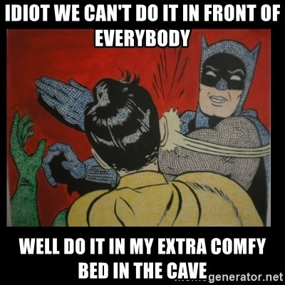 Batman Slappp - IDIOT WE CAN'T DO IT IN FRONT OF EVERYBODY WELL DO IT IN MY EXTRA COMFY BED IN THE CAVE