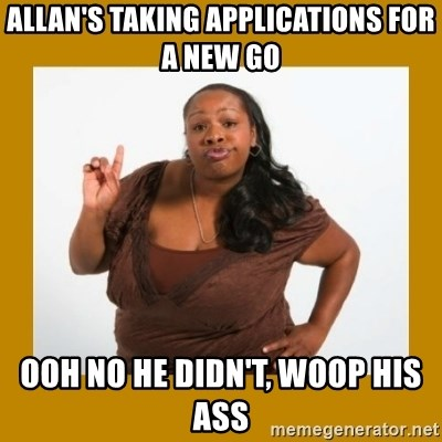 Angry Black Woman - ALLAN'S TAKING APPLICATIONS FOR A NEW GO OOH NO HE DIDN'T, WOOP HIS ASS