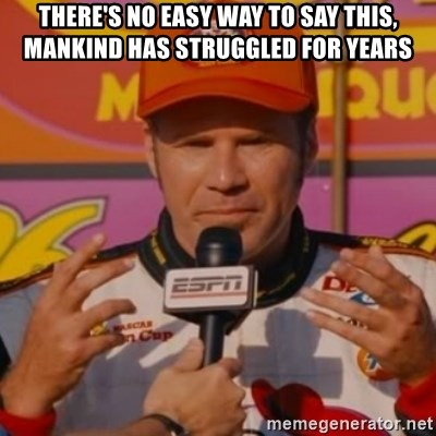 Ricky Bobby's Hands - There's no easy way to say this, mAnkind Has struGgled for years