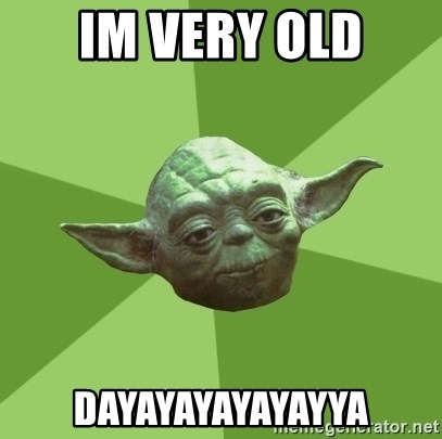 Advice Yoda Gives - IM VERY OLD DAYAYAYAYAYAYYA
