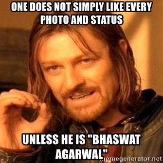 "One Does Not Simply - one does not simply like every photo and status unless he is ""Bhaswat agarwal"""