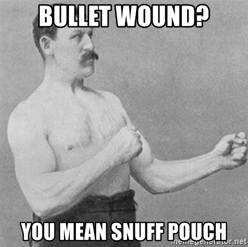 Overly Manly Man, man - Bullet WOUND? YOU MEAN SNUFF POUCH