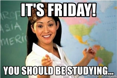 Scumbag Teacher Meme - It's Friday! You should be studying...