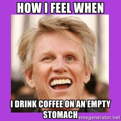 Gary Busey  - How I feel when I drink coffee on an empty stomach