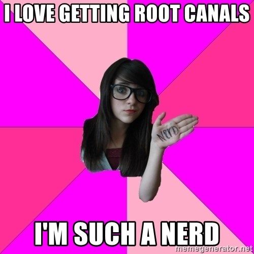 Idiot Nerd Girl - I love getting root canals I'm such a nerd