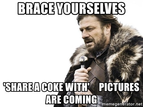 Winter is Coming - Brace yourselves 'share a coke with'     pictures are coming