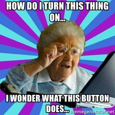 old lady - HOW DO I TURN THIS THING ON... I WONDER WHAT THIS BUTTON DOES...
