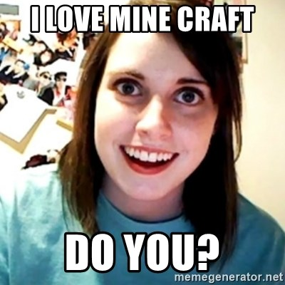 Overly Obsessed Girlfriend - I LOVE MINE CRAFT  DO YOU?