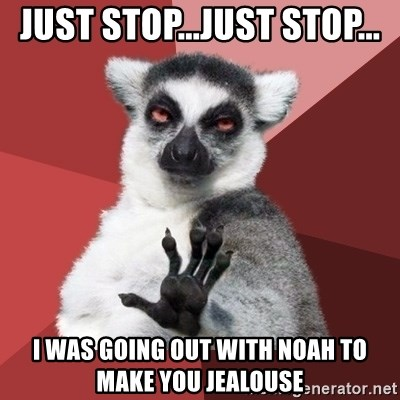 Chill Out Lemur - JUST STOP...JUST STOP... I WAS GOING OUT WITH NOAH TO MAKE YOU JEALOUSE