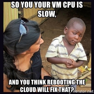 Skeptical third-world kid - So you your vm cpu is slow, and you think rebooting the cloud will fix that?