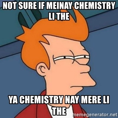 Not sure if troll - Not sure if meinay chemistry li the ya chemistry nay mere li the