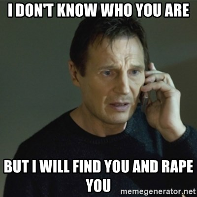 I don't know who you are... - I DON'T KNOW WHO YOU ARE BUT I WILL FIND YOU AND RAPE YOU