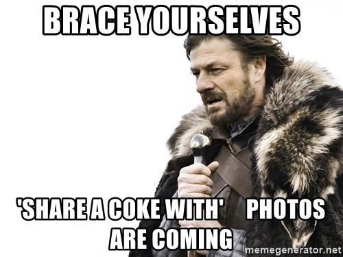 Winter is Coming - brace yourselves 'share a coke with'     photos are coming