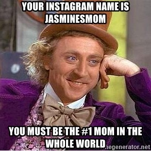 Willy Wonka - Your instagram name is JasMinesmom You must be the #1 mom in the whole world