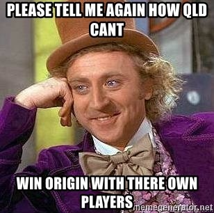 Willy Wonka - PLEASE TELL ME AGAIN HOW QLD CANT WIN ORIGIN WITH THERE OWN PLAYERS