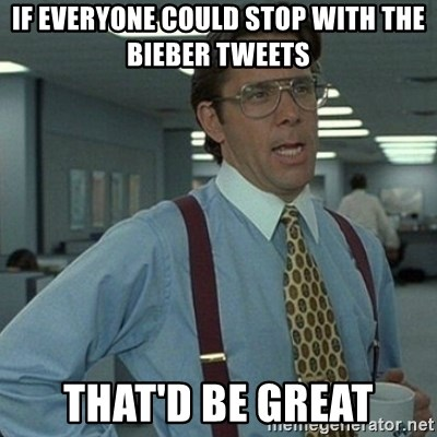 Yeah that'd be great... - If everyone could stop with the Bieber tweets That'd be great