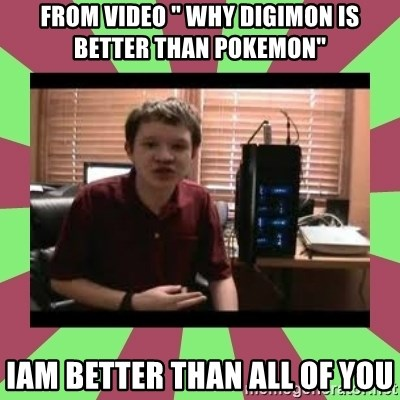 """Gligar13vids - from video """" why digimon is better than pokemon"""" iam better than all of you"""