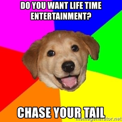 Advice Dog - DO YOU WANT LIFE TIME ENTERTAINMENT? CHASE YOUR TAIL