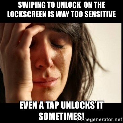 First World Problems - swiping to unlock  ON THE LOCKSCREEN is way too sensitive EVEN A TAP UNLOCKS IT SOMETIMES!