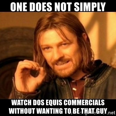 Does not simply walk into mordor Boromir  - one does not simply  WAtch Dos equis commercials without wanting to be that guy