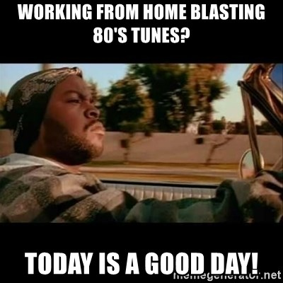Ice Cube- Today was a Good day - Working from home blasting 80's tunes? TODAY is a good day!