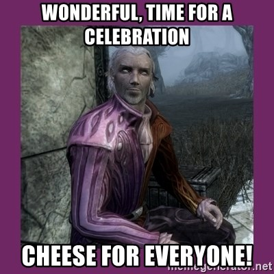 Sheogorath - Wonderful, Time for a celebration Cheese for everyone!