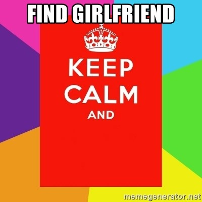 Keep calm and - FIND GIRLFRIEND