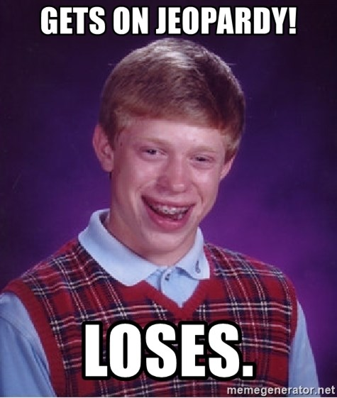 Bad Luck Brian - Gets on Jeopardy! Loses.