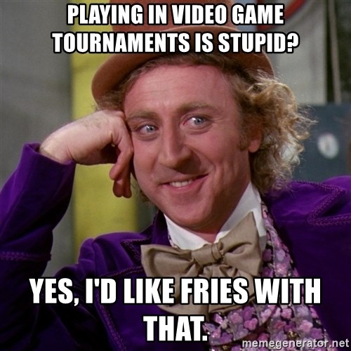 Willy Wonka - playing in video game tournaments is stupid? yes, i'd like fries with that.
