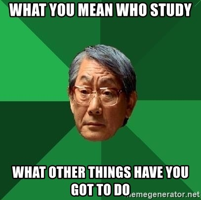 High Expectations Asian Father - WHAT YOU MEAN WHO STUDY WHAT OTHER THINGS HAVE YOU GOT TO DO
