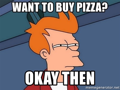 Futurama Fry - Want to buy pizza? Okay then