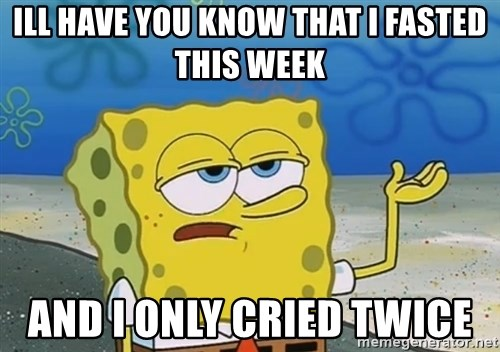 I'll have you know Spongebob - Ill have you know that I fasted this week And I only cried twice