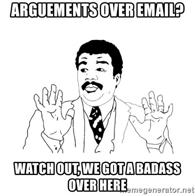 we got a badass over here - arguements over email? watch out, We got a badass over here