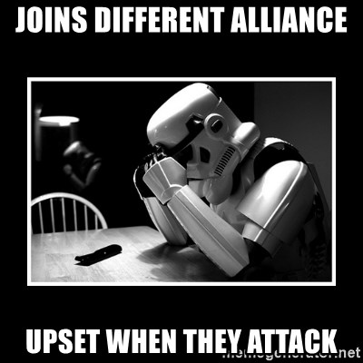 Sad Trooper - Joins different alliance upset when they attack