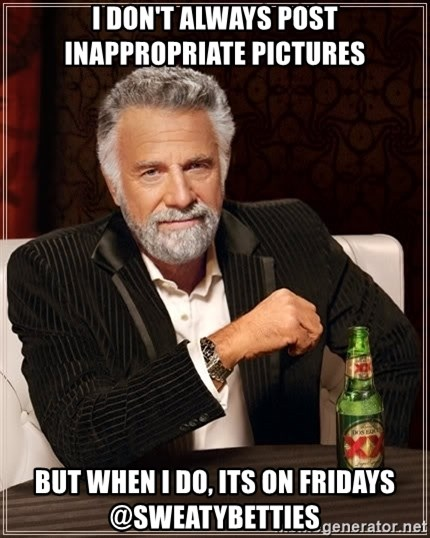 The Most Interesting Man In The World - I don't always post inappropriate Pictures but when I do, its on fridays @Sweatybetties