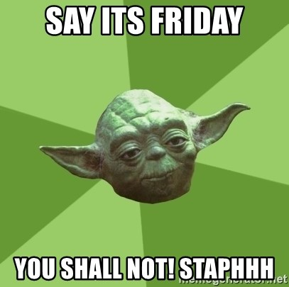 Advice Yoda Gives - Say its Friday you shall not! Staphhh