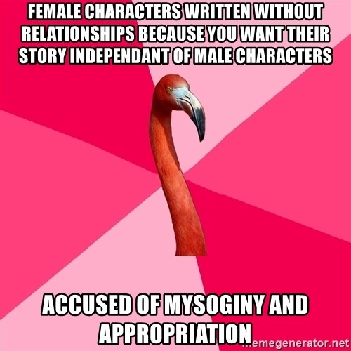 Fanfic Flamingo - female characters written without relationships because you want their story independant of male characters accused of mysoginy and appropriation