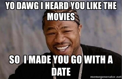 Yo Dawg - Yo dawg i heard you like the movies so  i made you go with a date