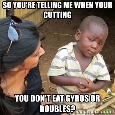 Skeptical 3rd World Kid - So you're telling me when your cutting you don't eat gyros or doubles?