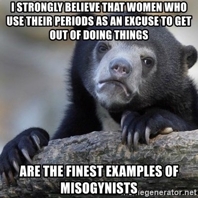 Confession Bear - I strongly believe that women who use their periods as an excuse to get out of doing things are the finest examples of misogynists