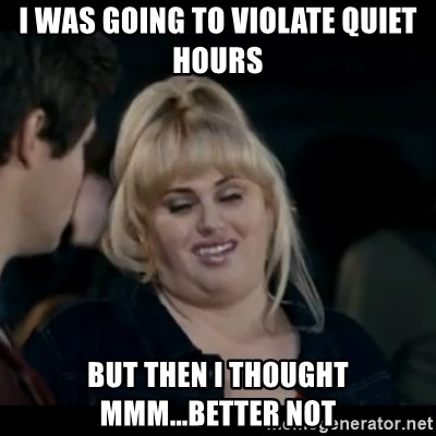 Better Not - I was going to violate quiet hours bUT then i thought mmm...better not