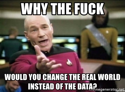 Picard why the fuck - why the fuck would you change the real world instead of the data?