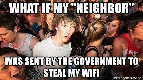 """Sudden Realization Ralph - what if my """"NEIGHBOR""""  was sent by the government to steal my wifi"""