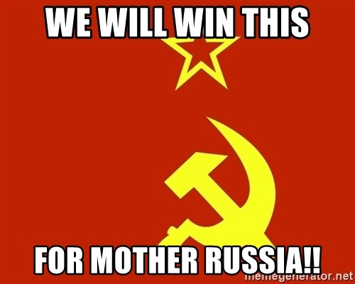 In Soviet Russia - WE WILL WIN THIS FOR MOTHER RUSSIA!!