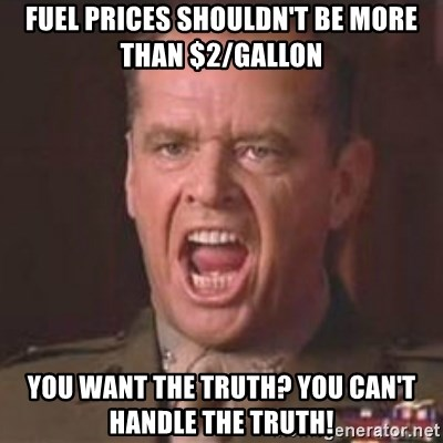 Jack Nicholson - You can't handle the truth! - Fuel Prices shouldn't be more than $2/gallon You want the Truth? You can't handle the truth!
