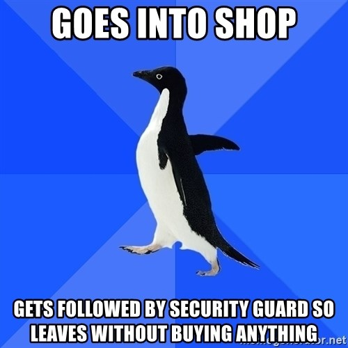 Socially Awkward Penguin - Goes into shop Gets followed by security guard so leaves without buying anything
