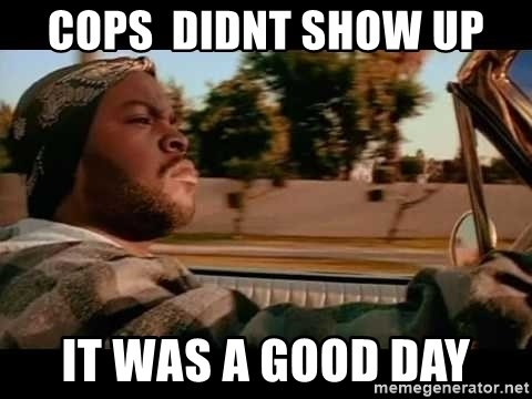IceCube It was a good day - cops  Didnt show up it was a good day