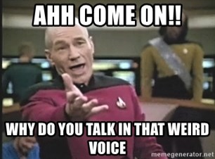 Captain Picard - AHH COME ON!! WHY DO YOU TALK IN THAT WEIRD VOICE